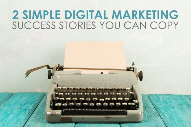 2 Simple Digital Marketing Success Stories You Can Copy