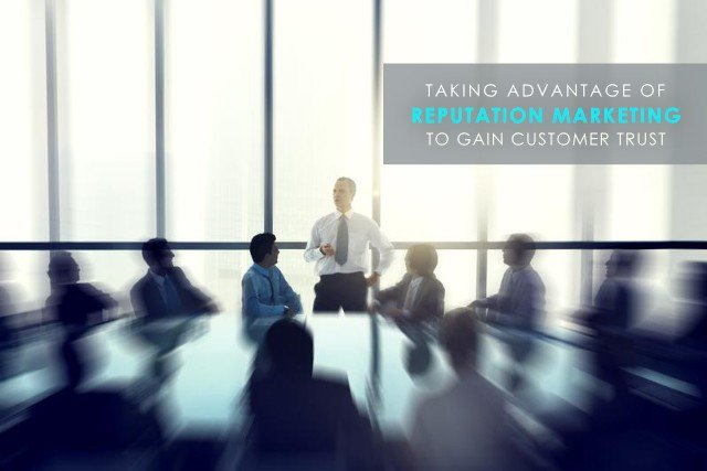 Taking Advantage of Reputation Marketing to Gain Customer Trust